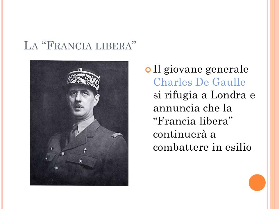 L A F RANCIA LIBERA Il giovane generale Charles De Gaulle si rifugia a Londra e annuncia che la Francia libera continuerà a combattere in esilio