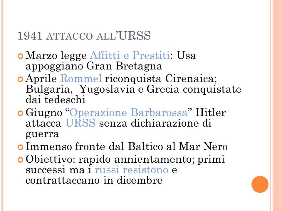 1941 ATTACCO ALL URSS Marzo legge Affitti e Prestiti: Usa appoggiano Gran Bretagna Aprile Rommel riconquista Cirenaica; Bulgaria, Yugoslavia e Grecia