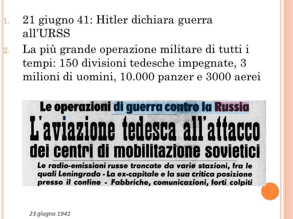 LO PERAZIONE B ARBAROSSA 1. 21 giugno 41: Hitler dichiara guerra allURSS 2. La più grande operazione militare di tutti i tempi: 150 divisioni tedesche