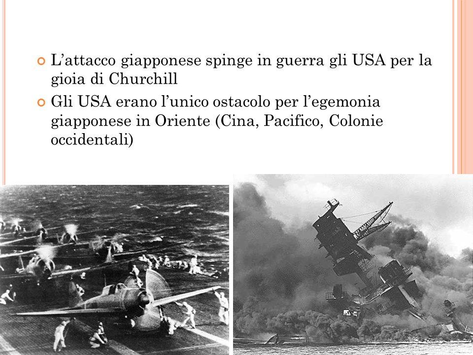 7 DICEMBRE 41: P EARL H ARBOUR Lattacco giapponese spinge in guerra gli USA per la gioia di Churchill Gli USA erano lunico ostacolo per legemonia giap