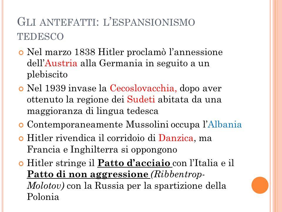 G LI ANTEFATTI : L ESPANSIONISMO TEDESCO Nel marzo 1838 Hitler proclamò lannessione dellAustria alla Germania in seguito a un plebiscito Nel 1939 inva