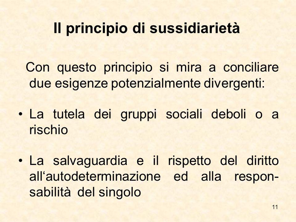11 Il principio di sussidiarietà Con questo principio si mira a conciliare due esigenze potenzialmente divergenti: La tutela dei gruppi sociali deboli
