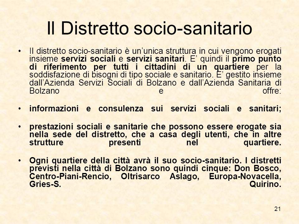 21 Il Distretto socio-sanitario Il distretto socio-sanitario è ununica struttura in cui vengono erogati insieme servizi sociali e servizi sanitari. E