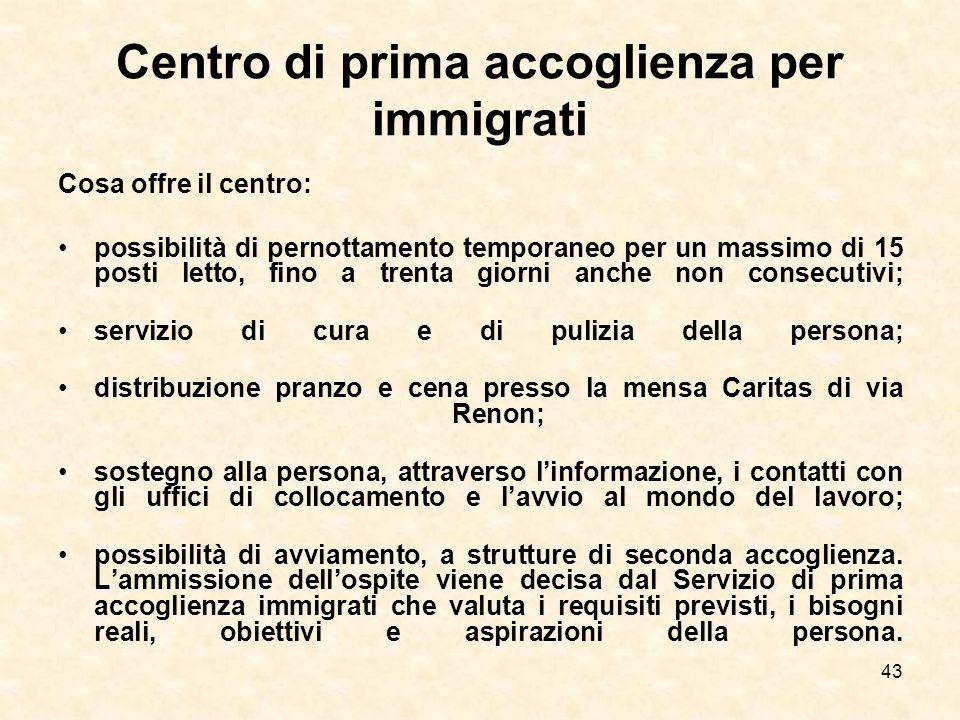 43 Centro di prima accoglienza per immigrati Cosa offre il centro: possibilità di pernottamento temporaneo per un massimo di 15 posti letto, fino a tr
