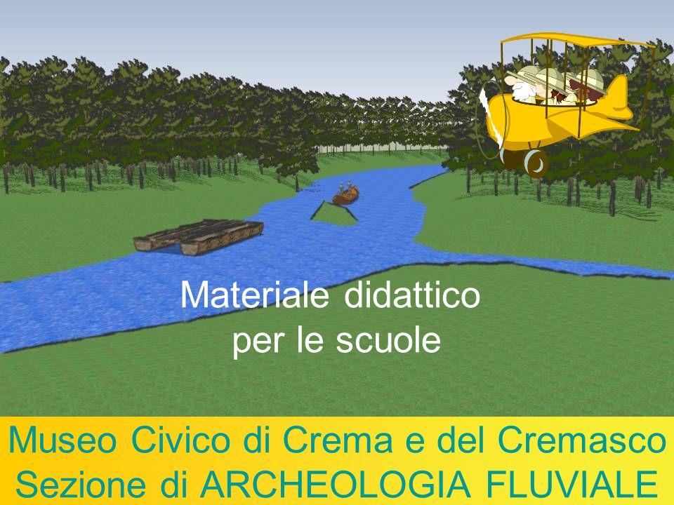 Museo Civico di Crema e del Cremasco Sezione di ARCHEOLOGIA FLUVIALE Materiale didattico per le scuole