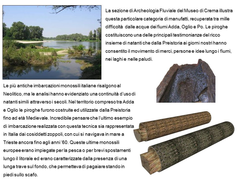 La sezione di Archeologia Fluviale del Museo di Crema illustra questa particolare categoria di manufatti, recuperata tra mille difficoltà dalle acque