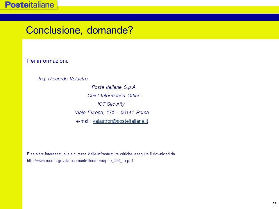 23 Conclusione, domande? Per informazioni: Ing. Riccardo Valastro Poste Italiane S.p.A. Chief Information Office ICT Security Viale Europa, 175 – 0014