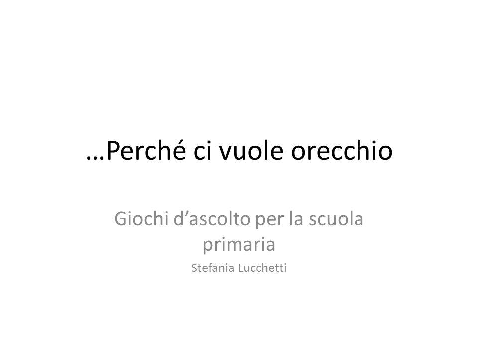 …Perché ci vuole orecchio Giochi dascolto per la scuola primaria Stefania Lucchetti