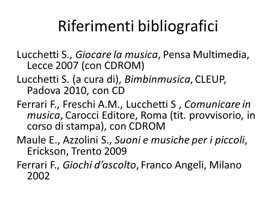 Riferimenti bibliografici Lucchetti S., Giocare la musica, Pensa Multimedia, Lecce 2007 (con CDROM) Lucchetti S. (a cura di), Bimbinmusica, CLEUP, Pad