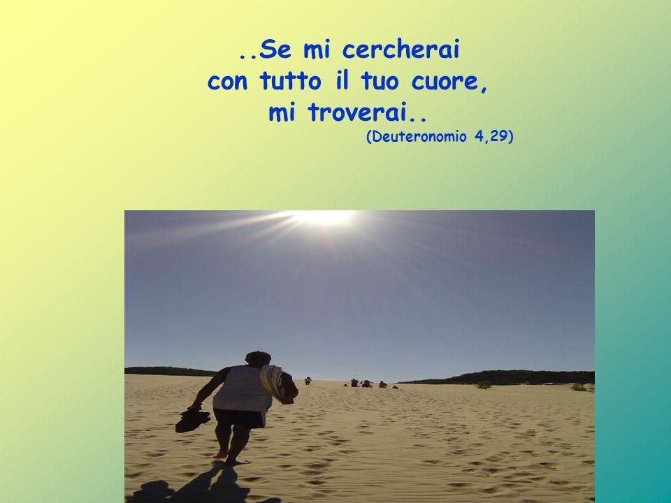 ..Se mi cercherai con tutto il tuo cuore, mi troverai.. (Deuteronomio 4,29)