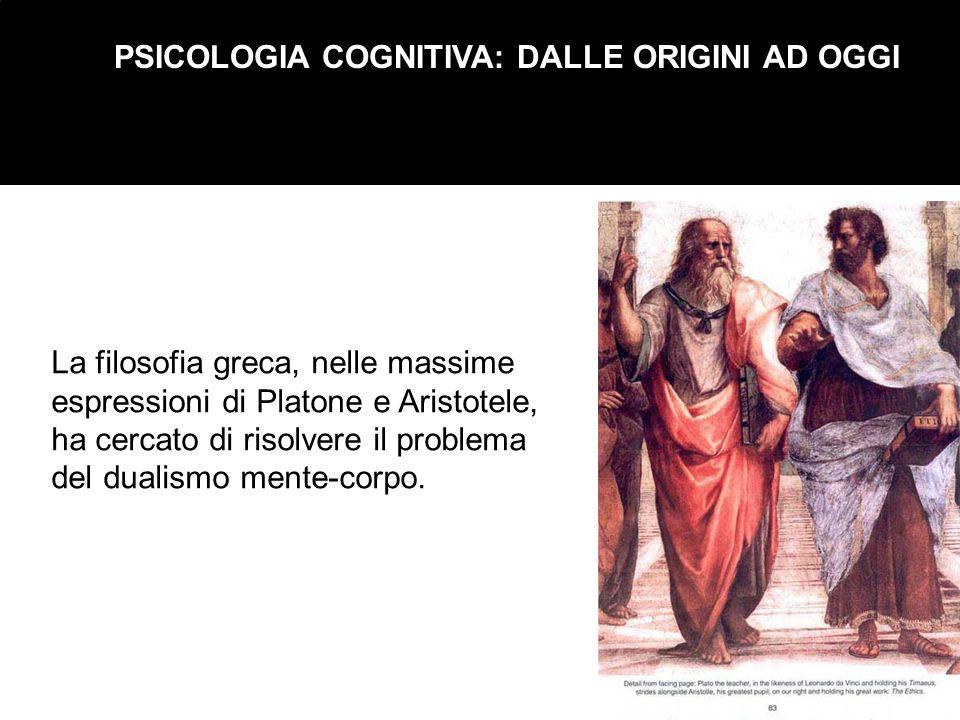PSICOLOGIA COGNITIVA: DALLE ORIGINI AD OGGI La filosofia greca, nelle massime espressioni di Platone e Aristotele, ha cercato di risolvere il problema