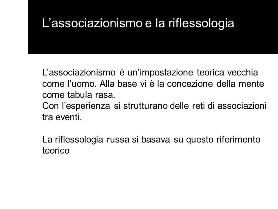 Lassociazionismo e la riflessologia Lassociazionismo è unimpostazione teorica vecchia come luomo. Alla base vi è la concezione della mente come tabula