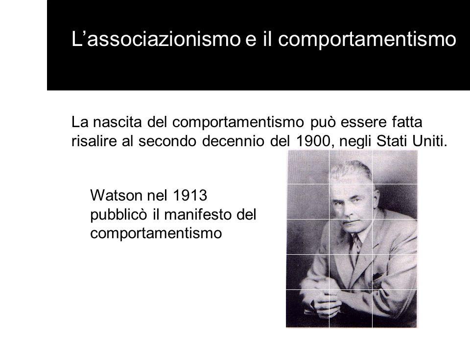 Lassociazionismo e il comportamentismo La nascita del comportamentismo può essere fatta risalire al secondo decennio del 1900, negli Stati Uniti. Wats