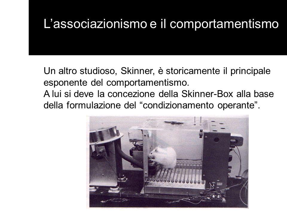 Un altro studioso, Skinner, è storicamente il principale esponente del comportamentismo. A lui si deve la concezione della Skinner-Box alla base della