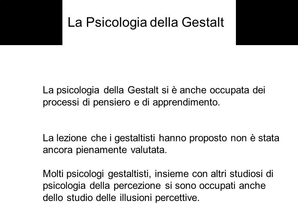 La Psicologia della Gestalt La psicologia della Gestalt si è anche occupata dei processi di pensiero e di apprendimento. La lezione che i gestaltisti