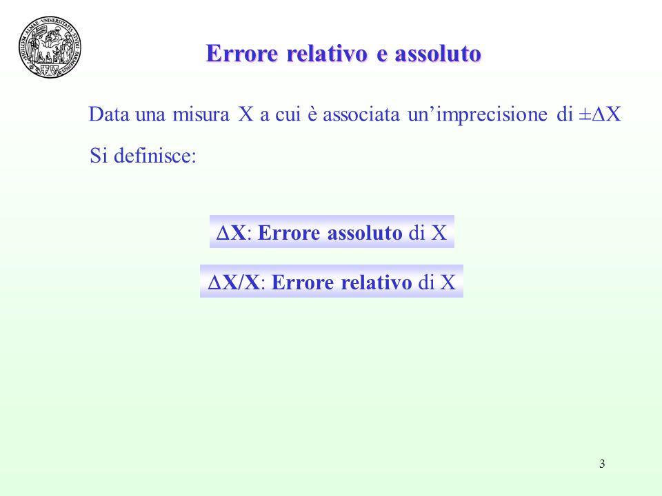3 Errore relativo e assoluto Data una misura X a cui è associata unimprecisione di ± X Si definisce: X: Errore assoluto di X X/X: Errore relativo di X