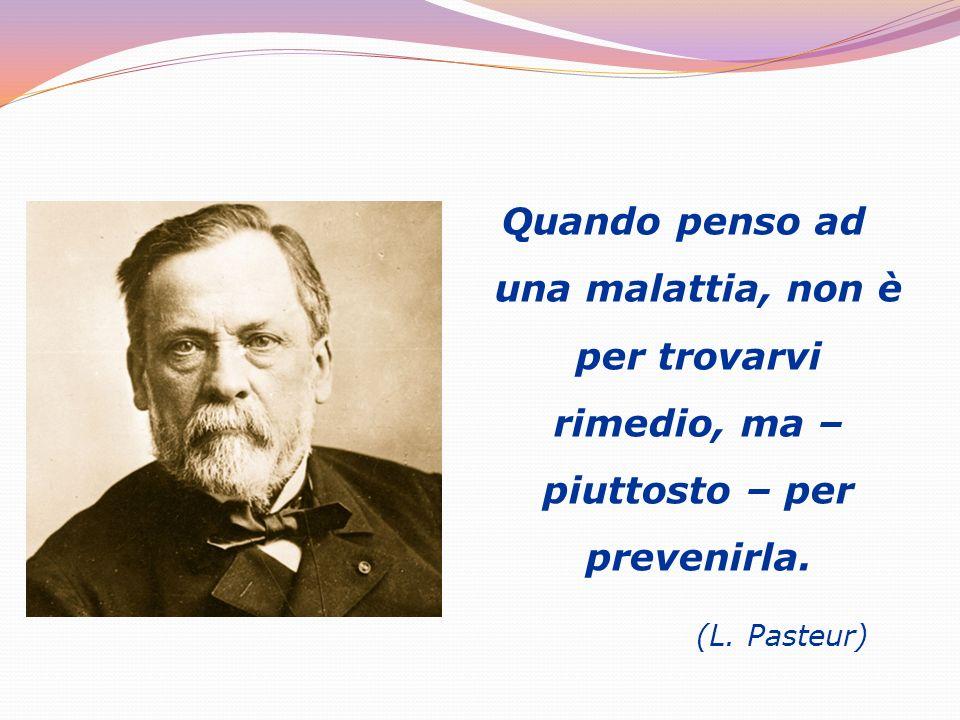 Quando penso ad una malattia, non è per trovarvi rimedio, ma – piuttosto – per prevenirla. (L. Pasteur)