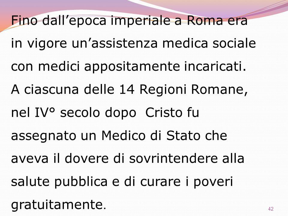 42 Fino dallepoca imperiale a Roma era in vigore unassistenza medica sociale con medici appositamente incaricati. A ciascuna delle 14 Regioni Romane,