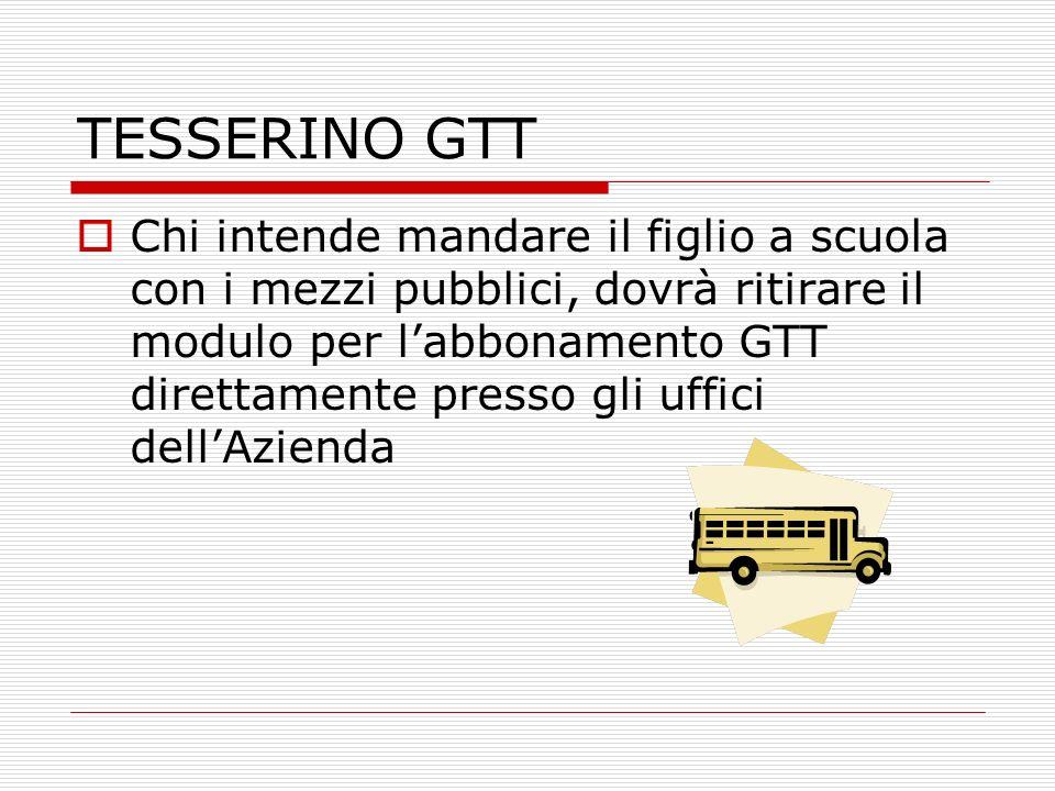TESSERINO GTT Chi intende mandare il figlio a scuola con i mezzi pubblici, dovrà ritirare il modulo per labbonamento GTT direttamente presso gli uffici dellAzienda
