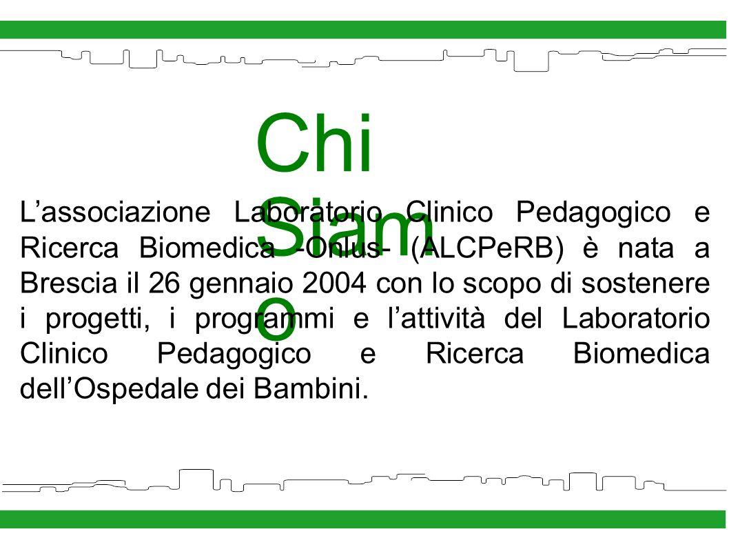 Chi Siam o Lassociazione Laboratorio Clinico Pedagogico e Ricerca Biomedica -Onlus- (ALCPeRB) è nata a Brescia il 26 gennaio 2004 con lo scopo di sostenere i progetti, i programmi e lattività del Laboratorio Clinico Pedagogico e Ricerca Biomedica dellOspedale dei Bambini.