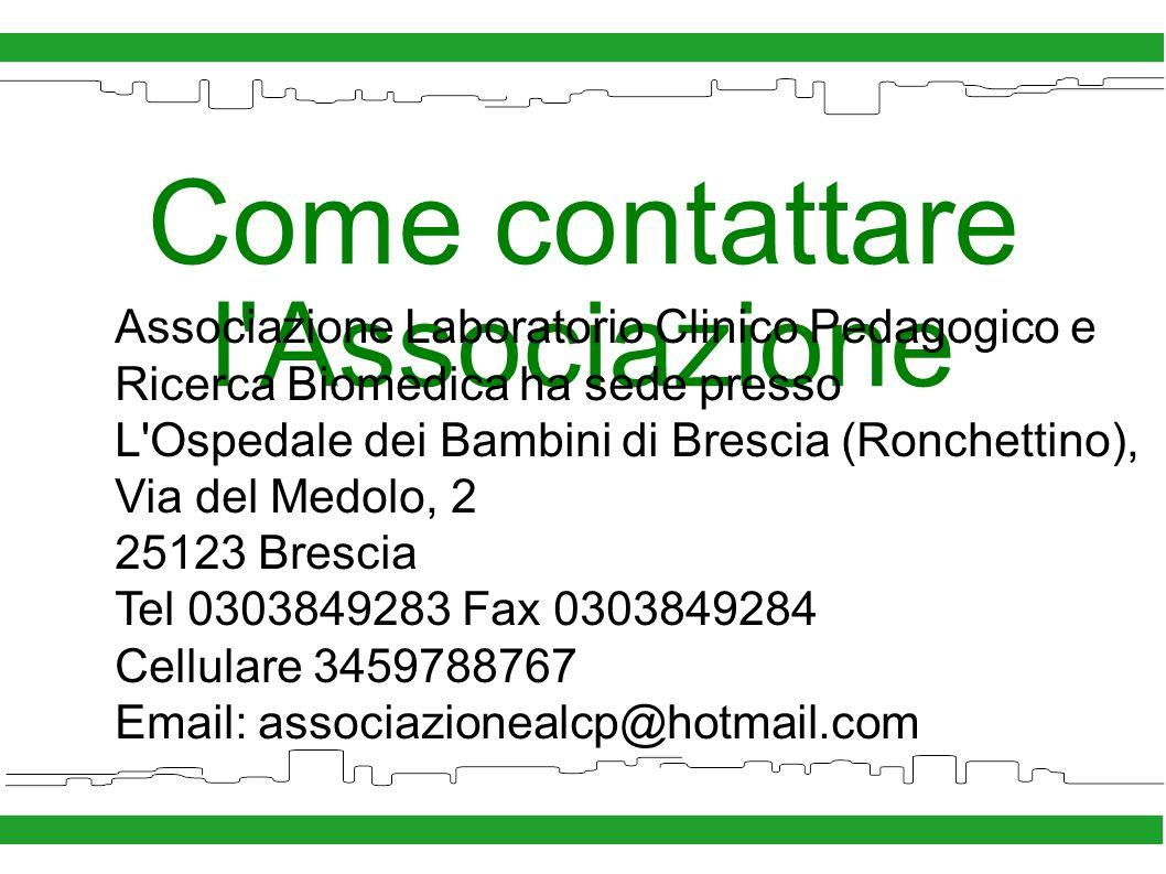 Come contattare l Associazione Associazione Laboratorio Clinico Pedagogico e Ricerca Biomedica ha sede presso L Ospedale dei Bambini di Brescia (Ronchettino), Via del Medolo, 2 25123 Brescia Tel 0303849283 Fax 0303849284 Cellulare 3459788767 Email: associazionealcp@hotmail.com