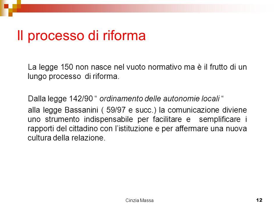 Cinzia Massa12 Il processo di riforma La legge 150 non nasce nel vuoto normativo ma è il frutto di un lungo processo di riforma. Dalla legge 142/90 or