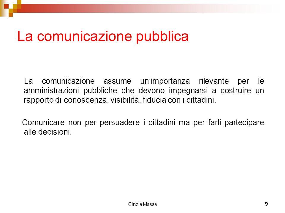 Cinzia Massa9 La comunicazione pubblica La comunicazione assume unimportanza rilevante per le amministrazioni pubbliche che devono impegnarsi a costru