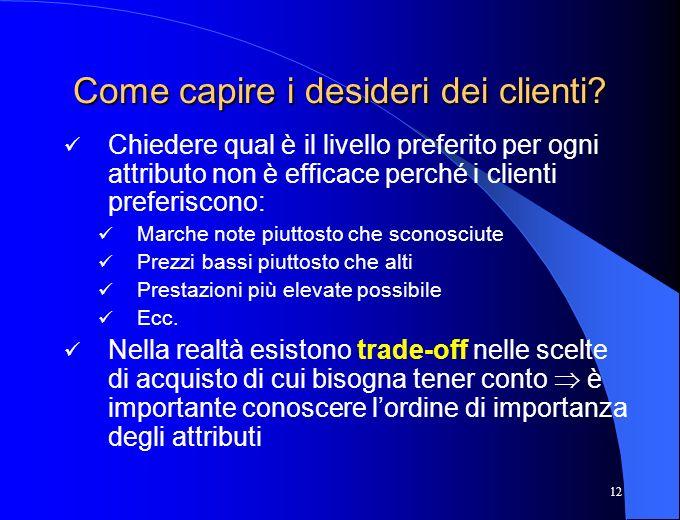 12 Come capire i desideri dei clienti? Chiedere qual è il livello preferito per ogni attributo non è efficace perché i clienti preferiscono: Marche no