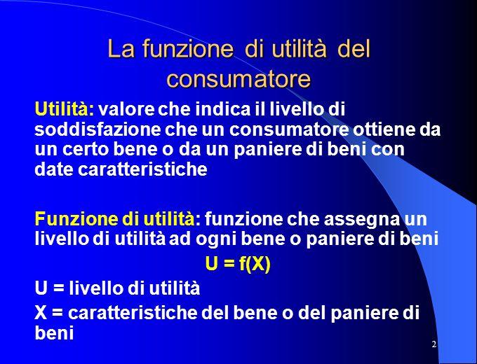 2 La funzione di utilità del consumatore Utilità: valore che indica il livello di soddisfazione che un consumatore ottiene da un certo bene o da un pa