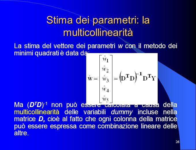 26 Stima dei parametri: la multicollinearità La stima del vettore dei parametri w con il metodo dei minimi quadrati è data da: Ma (D T D) -1 non può e