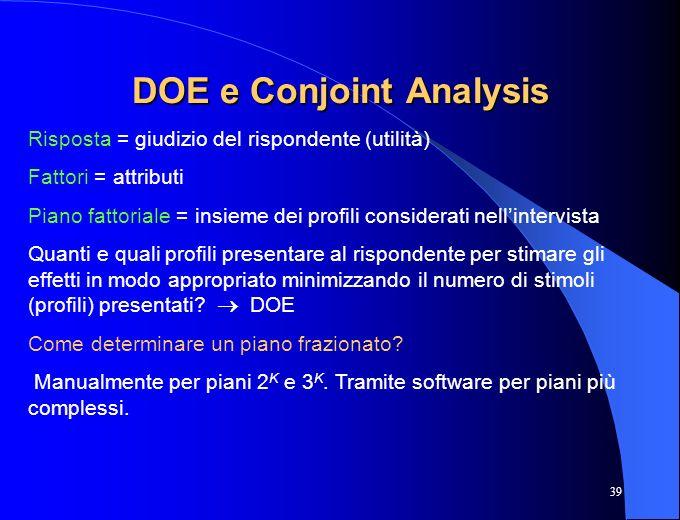 39 DOE e Conjoint Analysis Risposta = giudizio del rispondente (utilità) Fattori = attributi Piano fattoriale = insieme dei profili considerati nellin