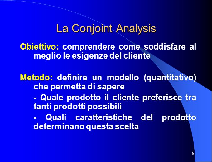 6 La Conjoint Analysis Obiettivo: comprendere come soddisfare al meglio le esigenze del cliente Metodo: definire un modello (quantitativo) che permett