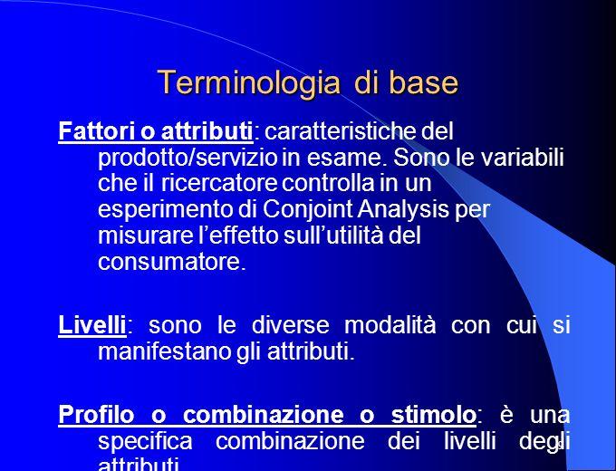 9 Terminologia di base Fattori o attributi: caratteristiche del prodotto/servizio in esame. Sono le variabili che il ricercatore controlla in un esper