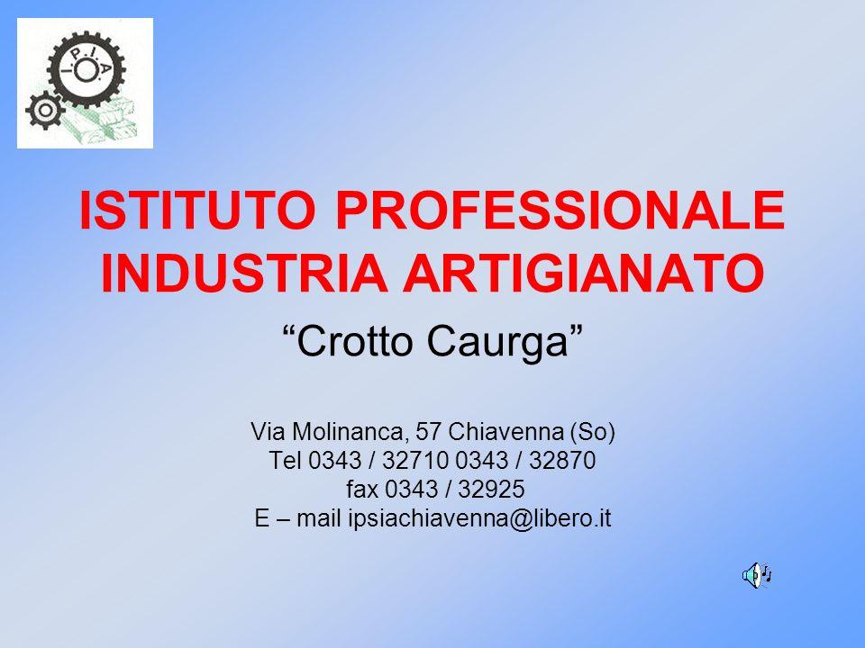 ISTITUTO PROFESSIONALE INDUSTRIA ARTIGIANATO Crotto Caurga Via Molinanca, 57 Chiavenna (So) Tel 0343 / 32710 0343 / 32870 fax 0343 / 32925 E – mail ip