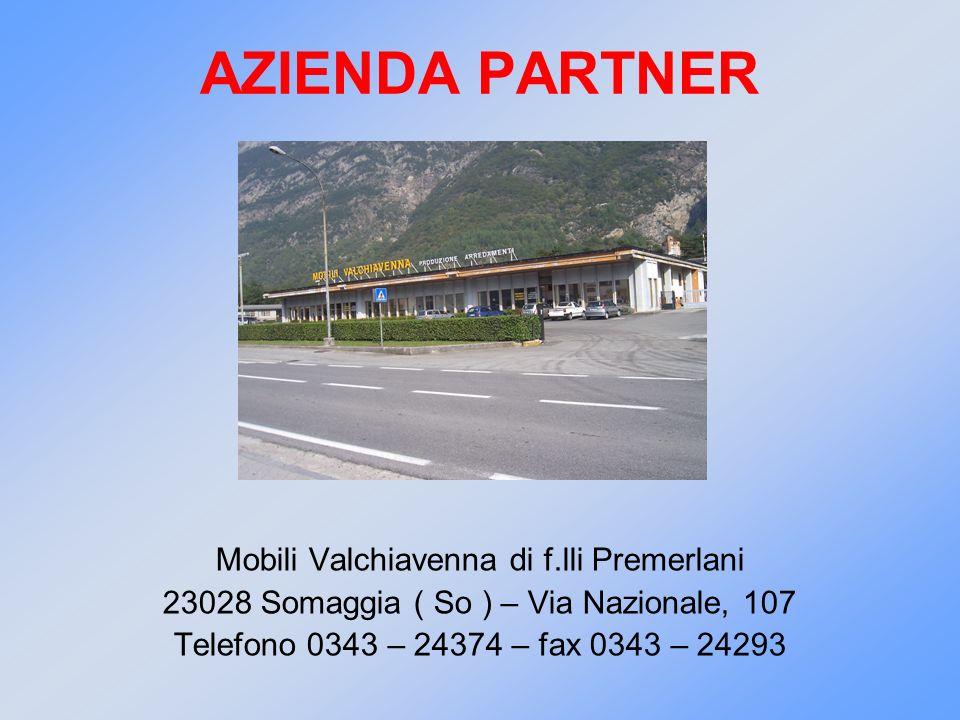 AZIENDA PARTNER Mobili Valchiavenna di f.lli Premerlani 23028 Somaggia ( So ) – Via Nazionale, 107 Telefono 0343 – 24374 – fax 0343 – 24293