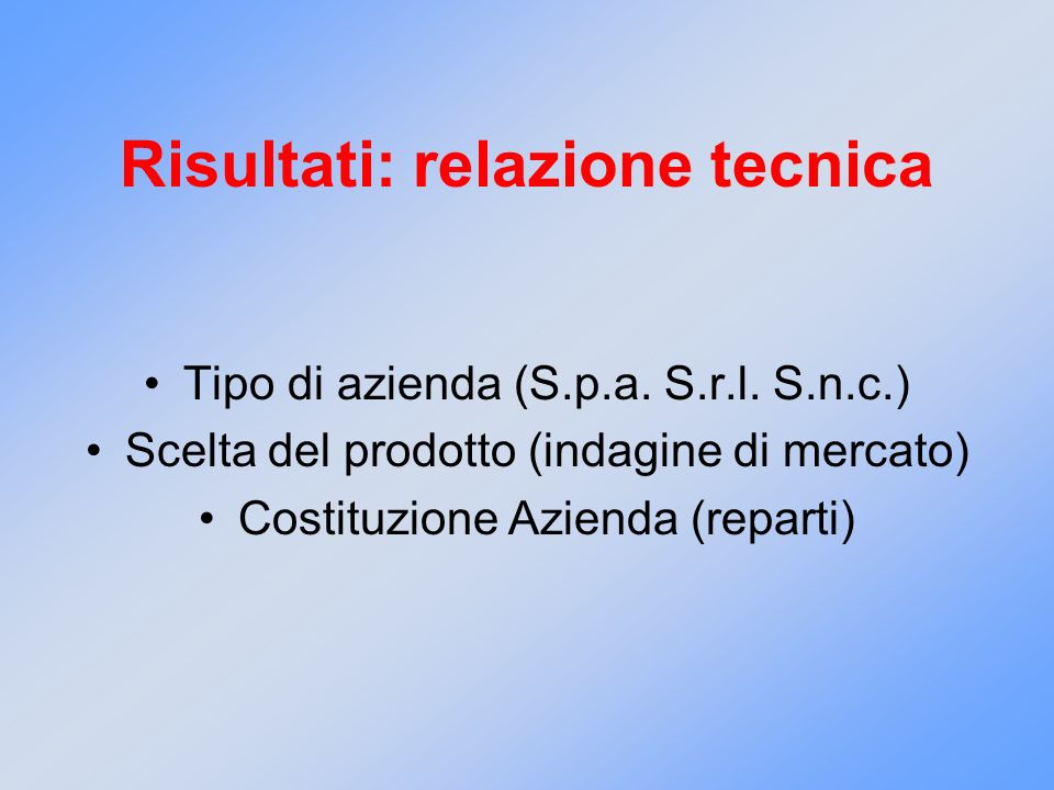 Risultati: relazione tecnica Tipo di azienda (S.p.a. S.r.l. S.n.c.) Scelta del prodotto (indagine di mercato) Costituzione Azienda (reparti)