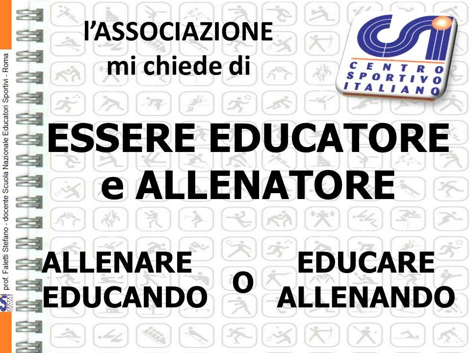 lASSOCIAZIONE mi chiede di ESSERE EDUCATORE e ALLENATORE ALLENARE EDUCANDO EDUCARE ALLENANDO O