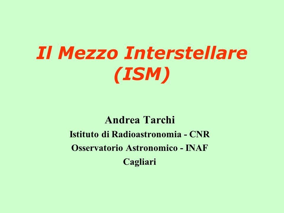 Il Mezzo Interstellare (ISM) Andrea Tarchi Istituto di Radioastronomia - CNR Osservatorio Astronomico - INAF Cagliari