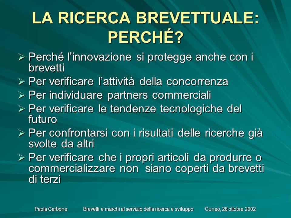 Paola Carbone Brevetti e marchi al servizio della ricerca e sviluppo Cuneo, 28 ottobre 2002 LA RICERCA BREVETTUALE: PERCHÉ.