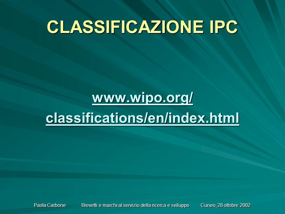 Paola Carbone Brevetti e marchi al servizio della ricerca e sviluppo Cuneo, 28 ottobre 2002 CLASSIFICAZIONE IPC www.wipo.org/ classifications/en/index.html