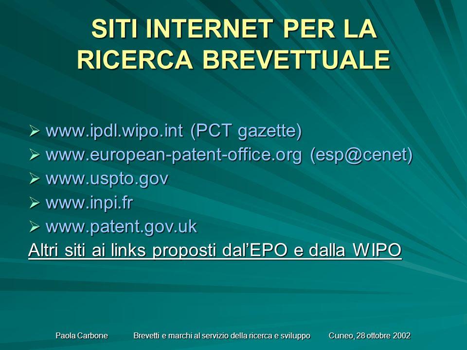Paola Carbone Brevetti e marchi al servizio della ricerca e sviluppo Cuneo, 28 ottobre 2002 SITI INTERNET PER LA RICERCA BREVETTUALE www.ipdl.wipo.int (PCT gazette) www.ipdl.wipo.int (PCT gazette) www.european-patent-office.org (esp@cenet) www.european-patent-office.org (esp@cenet) www.uspto.gov www.uspto.gov www.inpi.fr www.inpi.fr www.patent.gov.uk www.patent.gov.uk Altri siti ai links proposti dalEPO e dalla WIPO