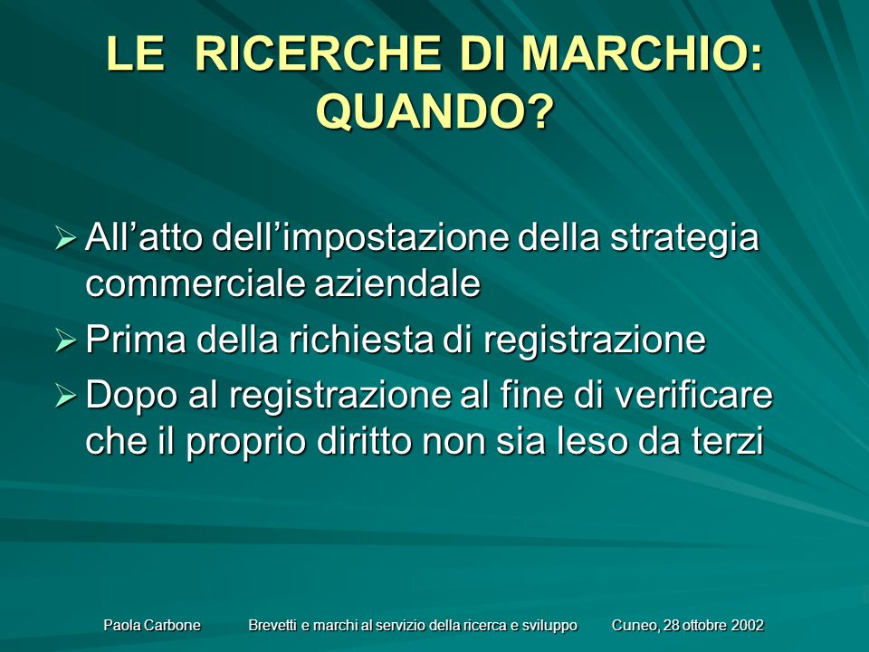 Paola Carbone Brevetti e marchi al servizio della ricerca e sviluppo Cuneo, 28 ottobre 2002 LE RICERCHE DI MARCHIO: QUANDO.