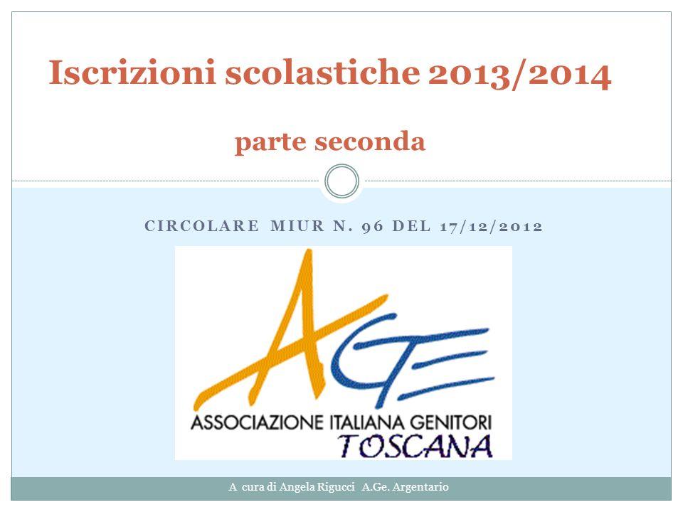 CIRCOLARE MIUR N. 96 DEL 17/12/2012 Iscrizioni scolastiche 2013/2014 parte seconda A cura di Angela Rigucci A.Ge. Argentario