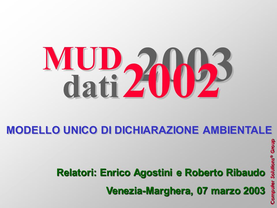 Computer Solutions ® Group MUD 2003 dati 2002 MODELLO UNICO DI DICHIARAZIONE AMBIENTALE Relatori: Enrico Agostini e Roberto Ribaudo Venezia-Marghera,