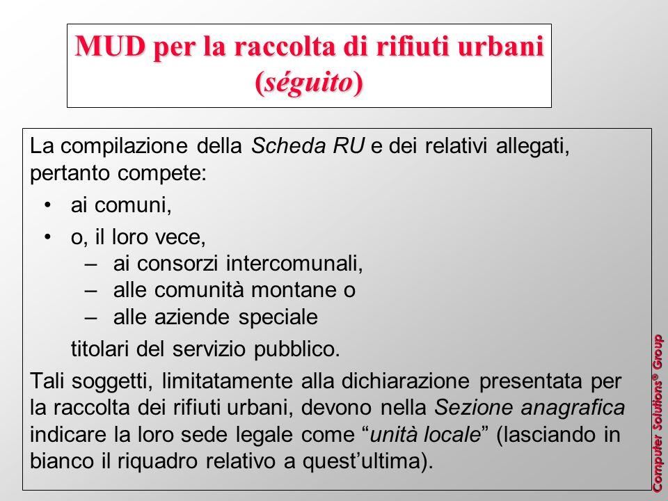 Computer Solutions ® Group MUD per la raccolta di rifiuti urbani (séguito) La compilazione della Scheda RU e dei relativi allegati, pertanto compete: