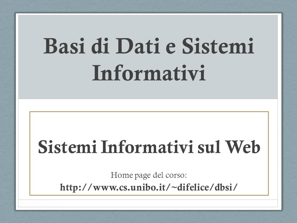 Basi di Dati e Sistemi Informativi Sistemi Informativi sul Web Home page del corso: http://www.cs.unibo.it/~difelice/dbsi/