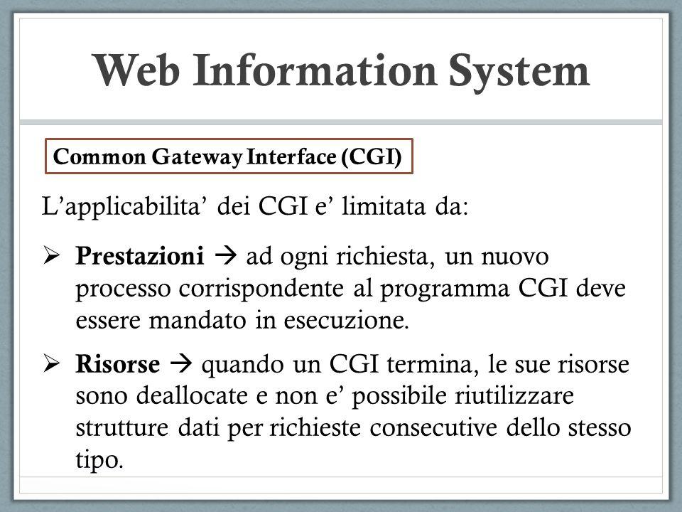 Web Information System Lapplicabilita dei CGI e limitata da: Prestazioni ad ogni richiesta, un nuovo processo corrispondente al programma CGI deve ess