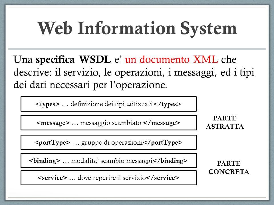 Web Information System Una specifica WSDL e un documento XML che descrive: il servizio, le operazioni, i messaggi, ed i tipi dei dati necessari per lo
