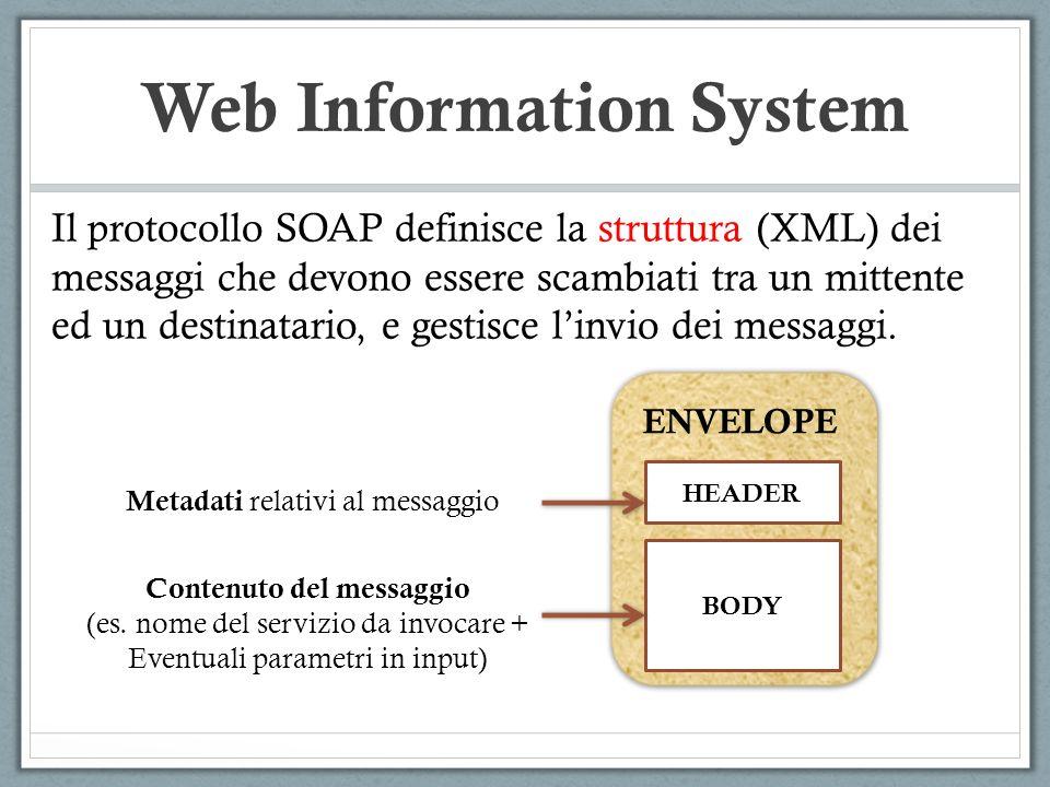 Web Information System Il protocollo SOAP definisce la struttura (XML) dei messaggi che devono essere scambiati tra un mittente ed un destinatario, e