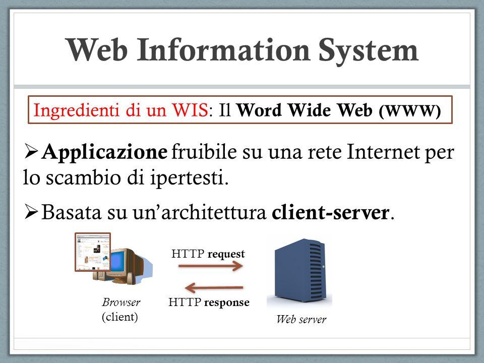Web Information System Ingredienti di un WIS: Il Word Wide Web (WWW) Applicazione fruibile su una rete Internet per lo scambio di ipertesti. Basata su